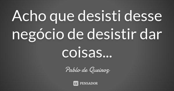 Acho que desisti desse negócio de desistir dar coisas...... Frase de Pablo de Queiroz.