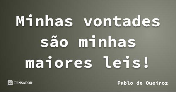 Minhas vontades são minhas maiores leis!... Frase de Pablo de Queiroz.