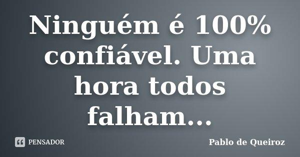Ninguém é 100% confiável. Uma hora todos falham...... Frase de Pablo de Queiroz.