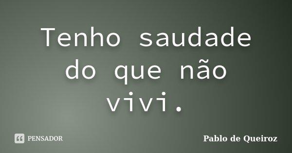 Tenho saudade do que não vivi.... Frase de Pablo de Queiroz.