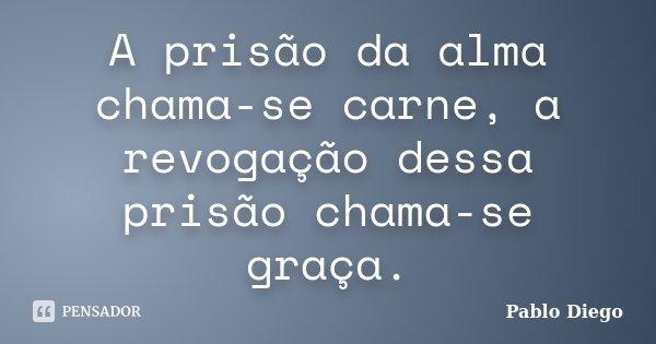 A prisão da alma chama-se carne, a revogação dessa prisão chama-se graça.... Frase de Pablo Diego.