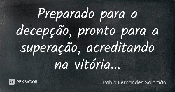 Preparado para a decepção, pronto para a superação, acreditando na vitória...... Frase de Pablo Fernandes Salomão.