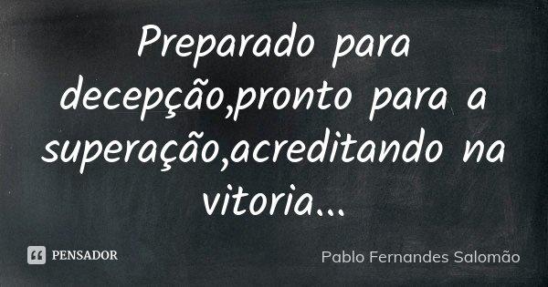 Preparado para decepção,pronto para a superação,acreditando na vitoria...... Frase de Pablo Fernandes Salomão.