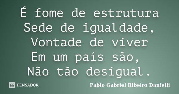 É fome de estrutura Sede de igualdade, Vontade de viver Em um país são, Não tão desigual.... Frase de Pablo Gabriel Ribeiro Danielli.