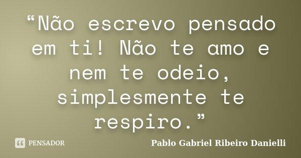 """""""Não escrevo pensado em ti! Não te amo e nem te odeio, simplesmente te respiro.""""... Frase de Pablo Gabriel Ribeiro Danielli."""