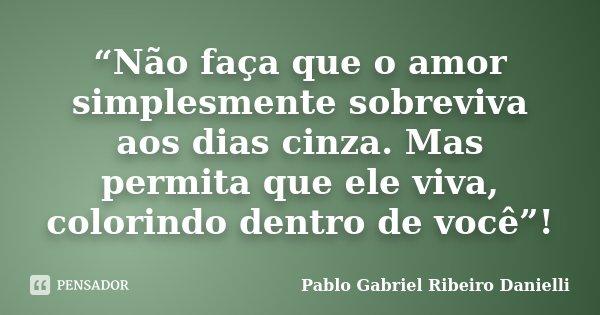 """""""Não faça que o amor simplesmente sobreviva aos dias cinza. Mas permita que ele viva, colorindo dentro de você""""!... Frase de Pablo Gabriel Ribeiro Danielli."""
