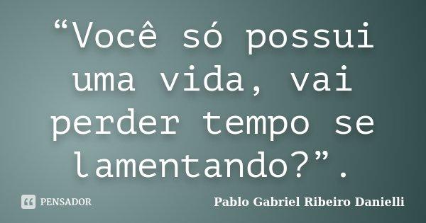 """""""Você só possui uma vida, vai perder tempo se lamentando?"""".... Frase de Pablo Gabriel Ribeiro Danielli."""