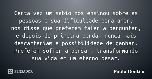 Certa vez um sábio nos ensinou sobre as pessoas e sua dificuldade para amar, nos disse que preferem falar a perguntar, e depois da primeira perda, nunca mais de... Frase de Pablo Gontijo.