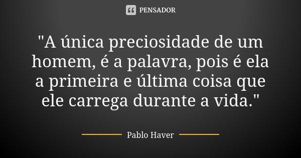 """""""A única preciosidade de um homem, é a palavra, pois é ela a primeira e última coisa que ele carrega durante a vida.""""... Frase de Pablo Haver."""