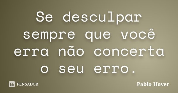 Se desculpar sempre que você erra não concerta o seu erro.... Frase de Pablo Haver.