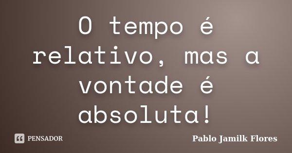 O tempo é relativo, mas a vontade é absoluta!... Frase de Pablo Jamilk Flores.