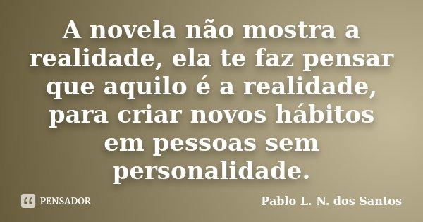 A novela não mostra a realidade, ela te faz pensar que aquilo é a realidade, para criar novos hábitos em pessoas sem personalidade.... Frase de Pablo L. N. dos Santos.