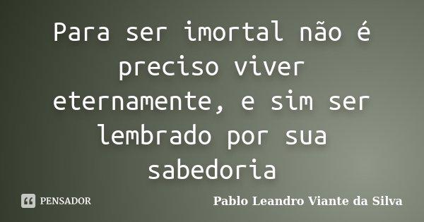 Para ser imortal não é preciso viver eternamente, e sim ser lembrado por sua sabedoria... Frase de Pablo Leandro Viante da Silva.