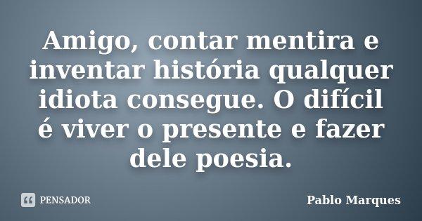 Amigo, contar mentira e inventar história qualquer idiota consegue. O difícil é viver o presente e fazer dele poesia.... Frase de Pablo Marques.