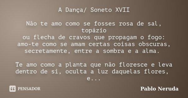 A Dança/ Soneto XVII Não te amo como se fosses rosa de sal, topázio ou flecha de cravos que propagam o fogo: amo-te como se amam certas coisas obscuras, secreta... Frase de Pablo Neruda.