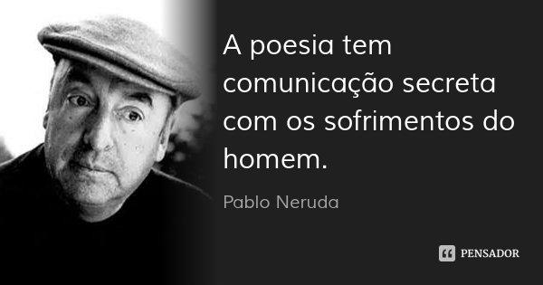 A poesia tem comunicação secreta com os sofrimentos do homem.... Frase de Pablo Neruda.
