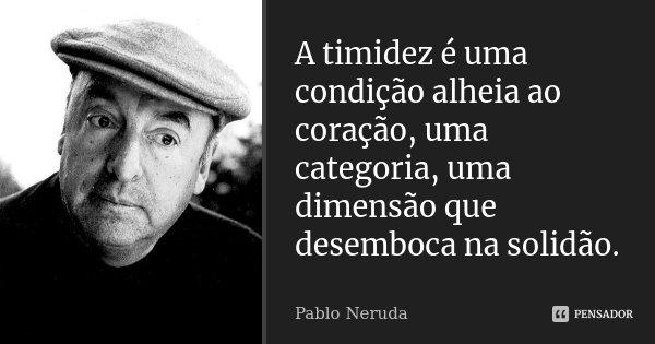 A timidez é uma condição alheia ao coração, uma categoria, uma dimensão que desemboca na solidão.... Frase de Pablo Neruda.