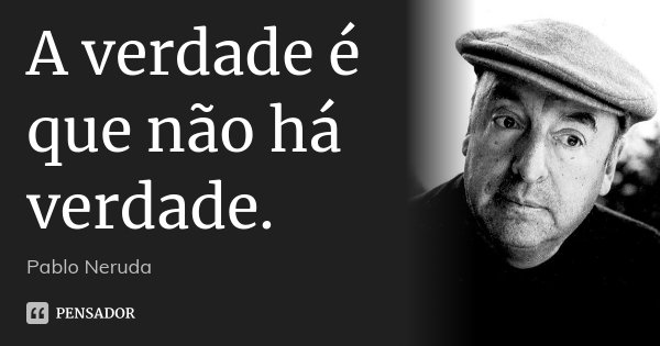 A verdade é que não há verdade.... Frase de Pablo Neruda.