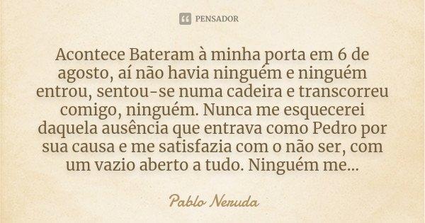 Acontece Bateram à minha porta em 6 de agosto, aí não havia ninguém e ninguém entrou, sentou-se numa cadeira e transcorreu comigo, ninguém. Nunca me esquecerei ... Frase de Pablo Neruda.
