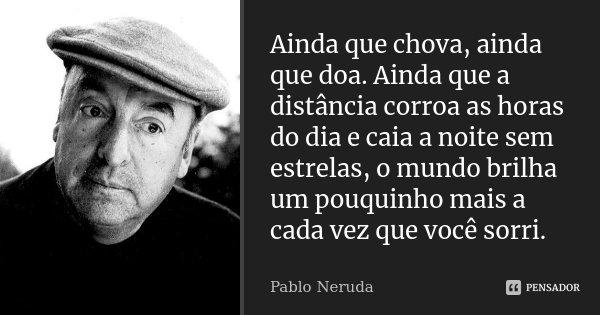Ainda que chova, ainda que doa. Ainda que a distância corroa as horas do dia e caia a noite sem estrelas, o mundo brilha um pouquinho mais a cada vez que você s... Frase de Pablo Neruda.