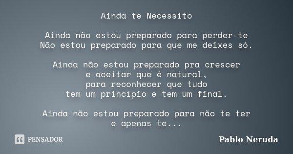Ainda NÃo Me Esqueci De Ti: Ainda Te Necessito Ainda Não Estou... Pablo Neruda