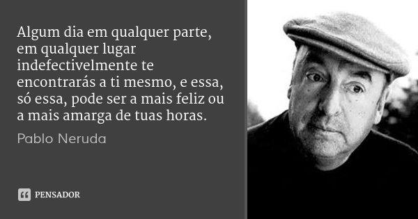 Algum dia em qualquer parte, em qualquer lugar indefectivelmente te encontrarás a ti mesmo, e essa, só essa, pode ser a mais feliz ou a mais amarga de tuas hora... Frase de Pablo Neruda.