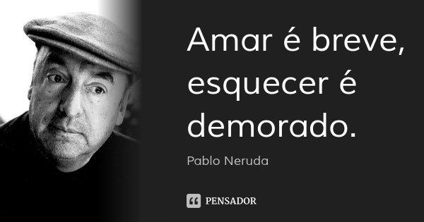 Amar é breve, esquecer é demorado.... Frase de Pablo Neruda.