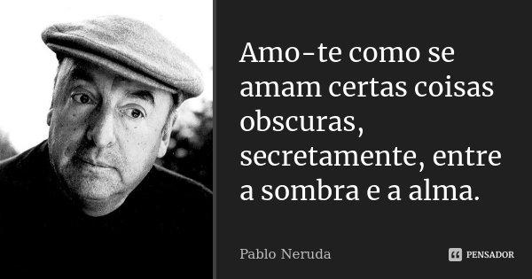 Amo-te como se amam certas coisas obscuras, secretamente, entre a sombra e a alma.... Frase de Pablo Neruda.