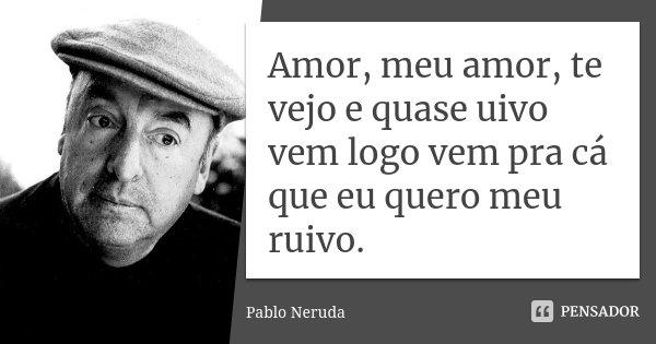 Amor, meu amor, te vejo e quase uivo vem logo vem pra cá que eu quero meu ruivo.... Frase de Pablo Neruda.