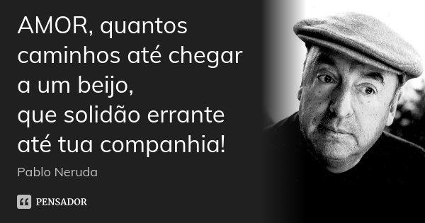 AMOR, quantos caminhos até chegar a um beijo, que solidão errante até tua companhia!... Frase de Pablo Neruda.