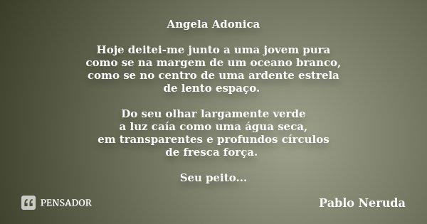 Angela Adonica Hoje deitei-me junto a uma jovem pura como se na margem de um oceano branco, como se no centro de uma ardente estrela de lento espaço. Do seu olh... Frase de Pablo Neruda.