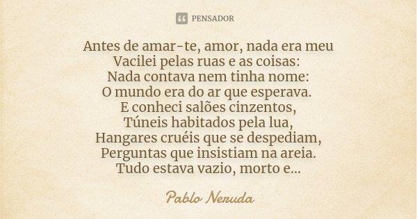 Antes de amar-te, amor, nada era meu Vacilei pelas ruas e as coisas: Nada contava nem tinha nome: O mundo era do ar que esperava. E conheci salões cinzentos, Tú... Frase de Pablo Neruda.