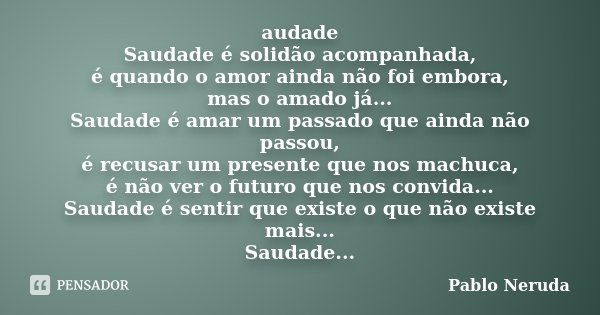 Audade Saudade é Solidão Acompanhada Pablo Neruda