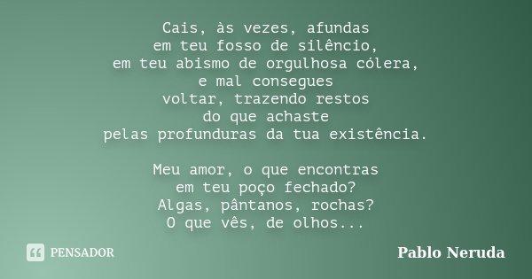 Cais, às vezes, afundas em teu fosso de silêncio, em teu abismo de orgulhosa cólera, e mal consegues voltar, trazendo restos do que achaste pelas profunduras da... Frase de Pablo Neruda.