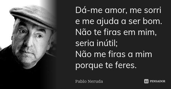 Dá-me amor, me sorri e me ajuda a ser bom. Não te firas em mim, seria inútil; Não me firas a mim porque te feres.... Frase de Pablo Neruda.