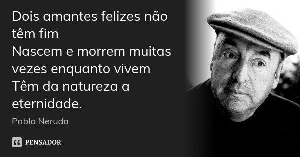 Dois amantes felizes não têm fim Nascem e morrem muitas vezes enquanto vivem Têm da natureza a eternidade.... Frase de Pablo Neruda.