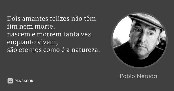 Dois amantes felizes não têm fim nem morte, nascem e morrem tanta vez enquanto vivem, são eternos como é a natureza.... Frase de Pablo Neruda.