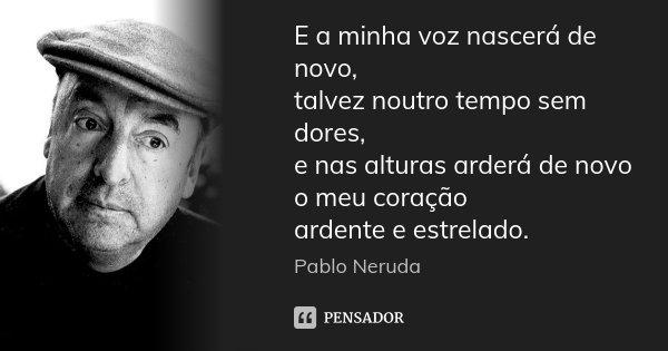 E a minha voz nascerá de novo, talvez noutro tempo sem dores, e nas alturas arderá de novo o meu coração ardente e estrelado.... Frase de Pablo Neruda.