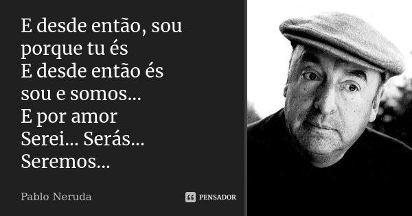 E desde então, sou porque tu és E desde então és sou e somos... E por amor Serei... Serás...Seremos...... Frase de Pablo Neruda.
