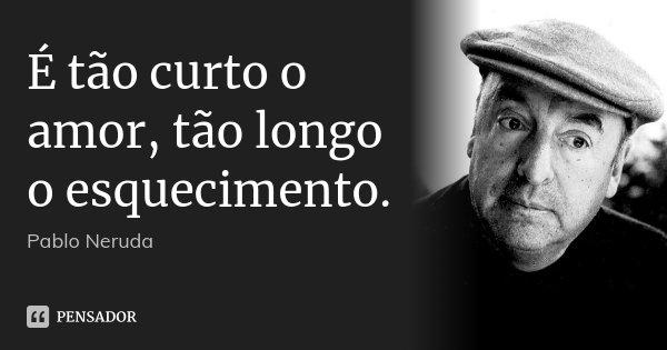 É tão curto o amor, tão longo o esquecimento.... Frase de Pablo Neruda.