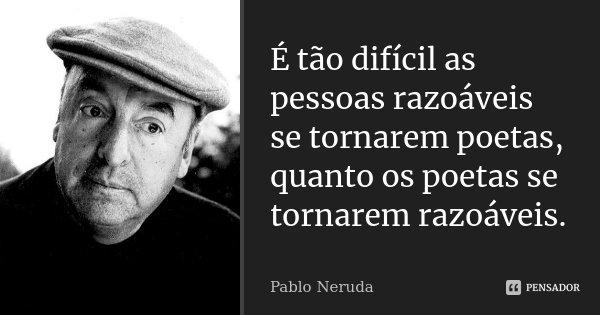 É tão difícil as pessoas razoáveis se tornarem poetas, quanto os poetas se tornarem razoáveis.... Frase de Pablo Neruda.
