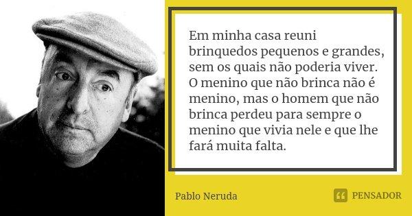 Em minha casa reuni brinquedos pequenos e grandes, sem os quais não poderia viver. O menino que não brinca não é menino, mas o homem que não brinca perdeu para ... Frase de Pablo Neruda.