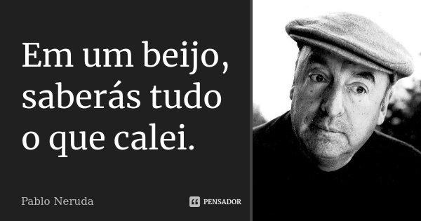 Em um beijo, saberás tudo o que calei.... Frase de Pablo Neruda.