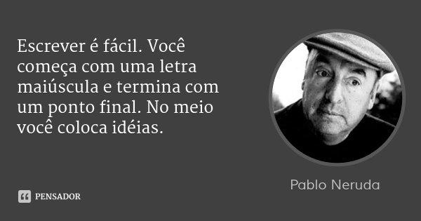Escrever é fácil. Você começa com uma letra maiúscula e termina com um ponto final. No meio você coloca idéias.... Frase de Pablo Neruda.