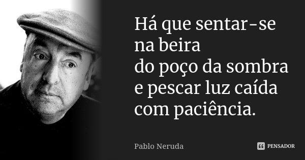 Há que sentar-se na beira do poço da sombra e pescar luz caída com paciência.... Frase de Pablo Neruda.