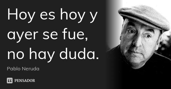 Hoy es hoy y ayer se fue, no hay duda.... Frase de Pablo Neruda.