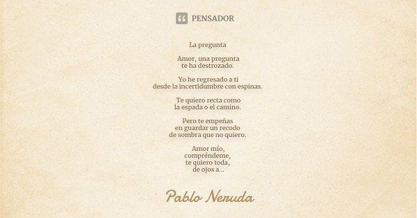 La Pregunta Amor Una Pregunta Te Ha Pablo Neruda