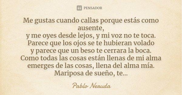 Me gustas cuando callas porque estás como ausente, y me oyes desde lejos, y mi voz no te toca. Parece que los ojos se te hubieran volado y parece que un beso te... Frase de Pablo Neruda.