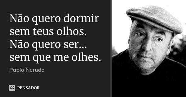 Não quero dormir sem teus olhos. Não quero ser... sem que me olhes.... Frase de Pablo Neruda.