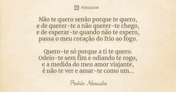 Não te quero senão porque te quero, e de querer-te a não querer-te chego, e de esperar-te quando não te espero, passa o meu coração do frio ao fogo. Quero-te só... Frase de Pablo Neruda.
